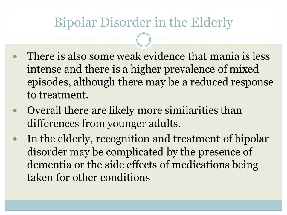 Bipolar Disorder in the Elderly There is also some weak evidence that mania is less intense and there is a higher prevalence of mixed episodes, although there may be a reduced response to treatment.