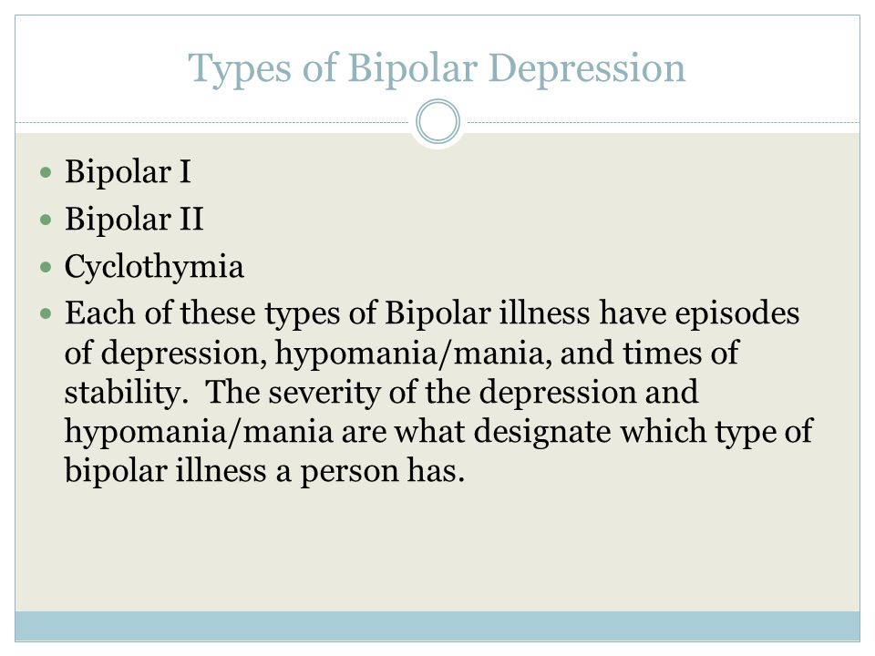 Types of Bipolar Depression Bipolar I Bipolar II Cyclothymia Each of these types of Bipolar illness have episodes of depression, hypomania/mania, and times of stability.