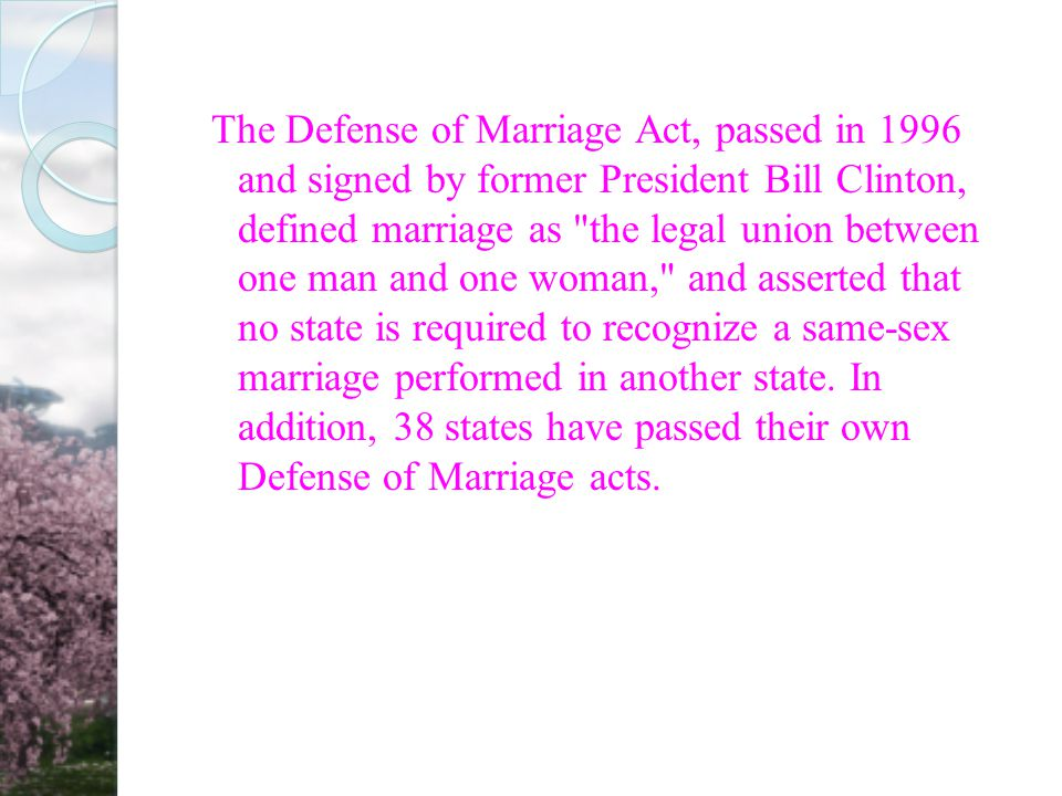 The Defense of Marriage Act, passed in 1996 and signed by former President Bill Clinton, defined marriage as the legal union between one man and one woman, and asserted that no state is required to recognize a same-sex marriage performed in another state.