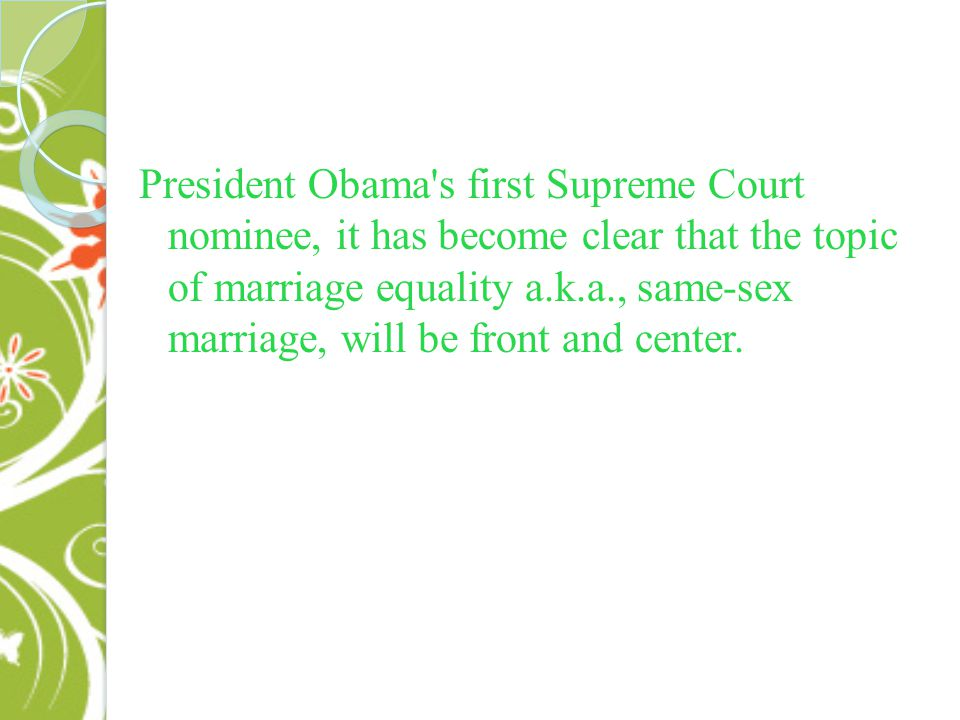 President Obama s first Supreme Court nominee, it has become clear that the topic of marriage equality a.k.a., same-sex marriage, will be front and center.