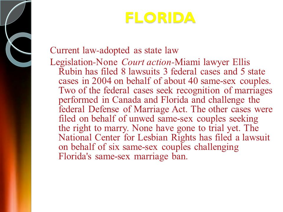 FLORIDA Current law-adopted as state law Legislation-None Court action-Miami lawyer Ellis Rubin has filed 8 lawsuits 3 federal cases and 5 state cases in 2004 on behalf of about 40 same-sex couples.