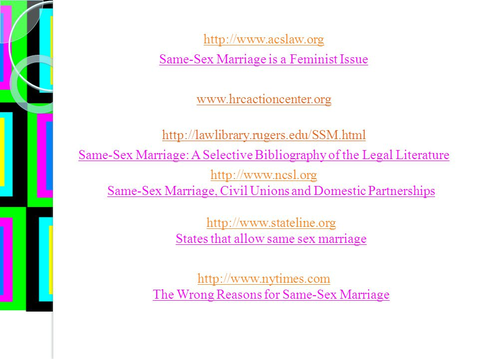 Same-Sex Marriage is a Feminist Issue     Same-Sex Marriage: A Selective Bibliography of the Legal Literature     Same-Sex Marriage, Civil Unions and Domestic Partnerships   States that allow same sex marriage The Wrong Reasons for Same-Sex Marriage