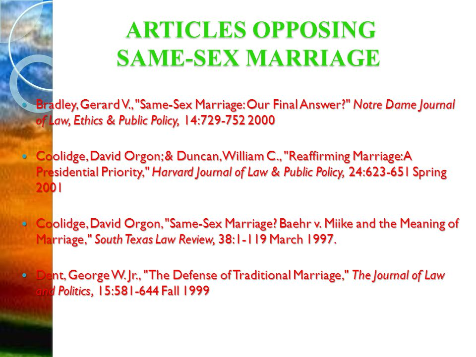 ARTICLES OPPOSING SAME-SEX MARRIAGE ARTICLES OPPOSING SAME-SEX MARRIAGE Bradley, Gerard V., Same-Sex Marriage: Our Final Answer Notre Dame Journal of Law, Ethics & Public Policy, 14: Bradley, Gerard V., Same-Sex Marriage: Our Final Answer Notre Dame Journal of Law, Ethics & Public Policy, 14: Coolidge, David Orgon; & Duncan, William C., Reaffirming Marriage: A Presidential Priority, Harvard Journal of Law & Public Policy, 24: Spring 2001 Coolidge, David Orgon; & Duncan, William C., Reaffirming Marriage: A Presidential Priority, Harvard Journal of Law & Public Policy, 24: Spring 2001 Coolidge, David Orgon, Same-Sex Marriage.
