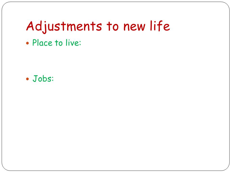 Adjustments to new life Place to live: Jobs: