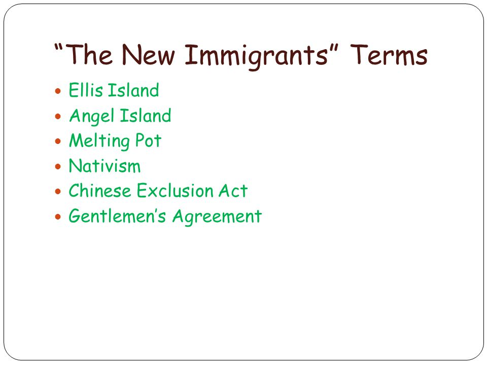 The New Immigrants Terms Ellis Island Angel Island Melting Pot Nativism Chinese Exclusion Act Gentlemen's Agreement