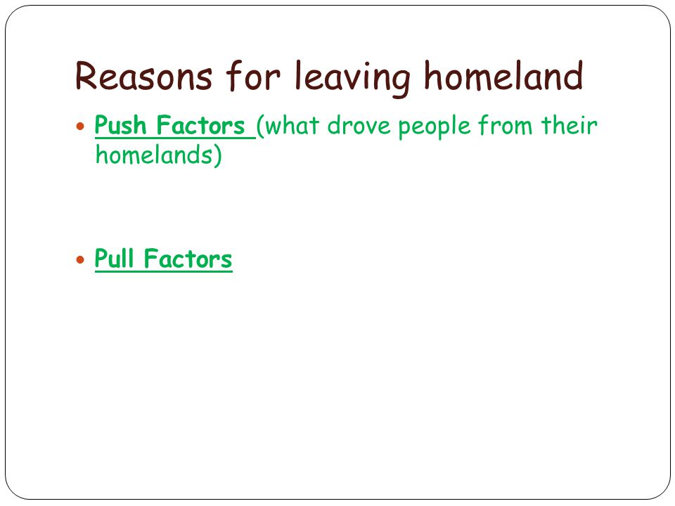 Reasons for leaving homeland Push Factors (what drove people from their homelands) Pull Factors