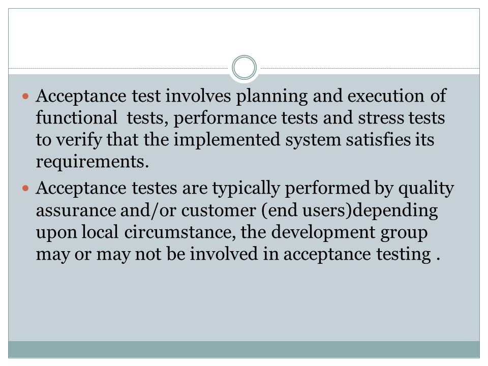 Acceptance test involves planning and execution of functional tests, performance tests and stress tests to verify that the implemented system satisfies its requirements.