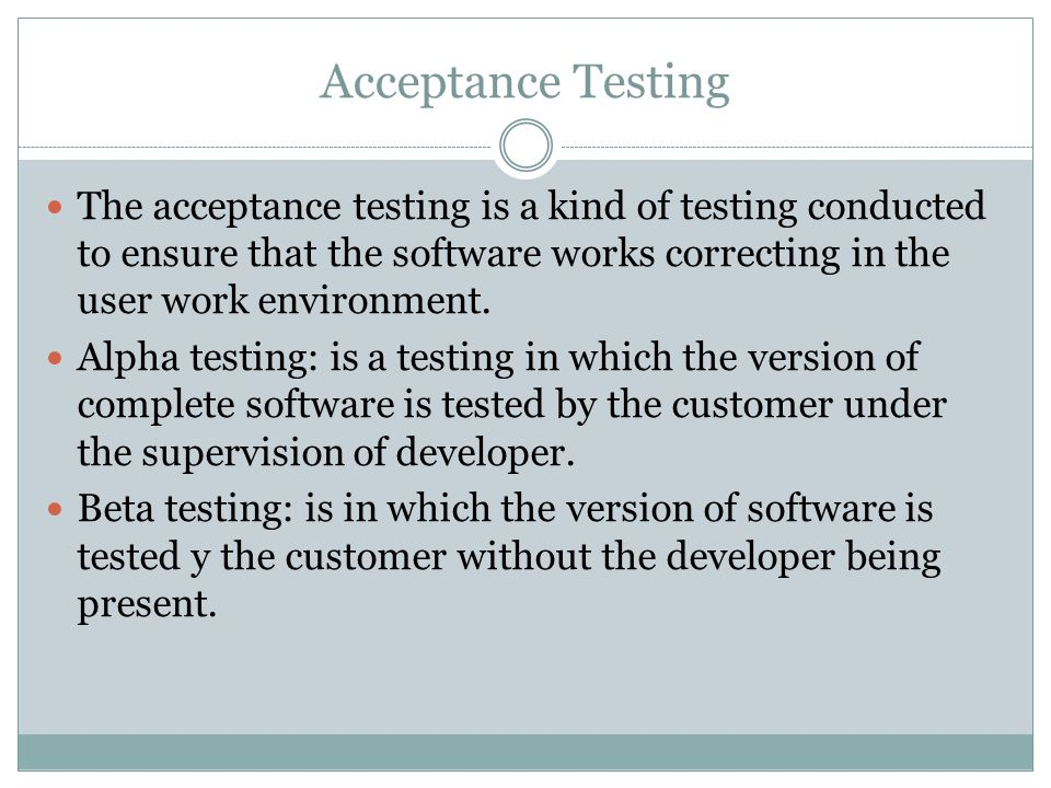 Acceptance Testing The acceptance testing is a kind of testing conducted to ensure that the software works correcting in the user work environment.