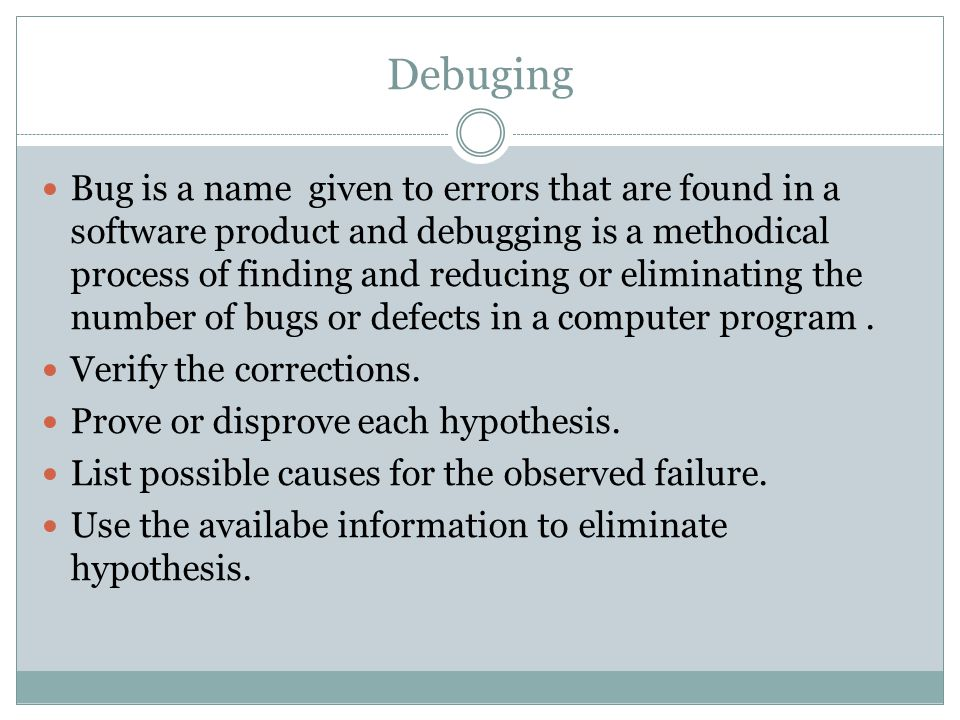 Debuging Bug is a name given to errors that are found in a software product and debugging is a methodical process of finding and reducing or eliminating the number of bugs or defects in a computer program.