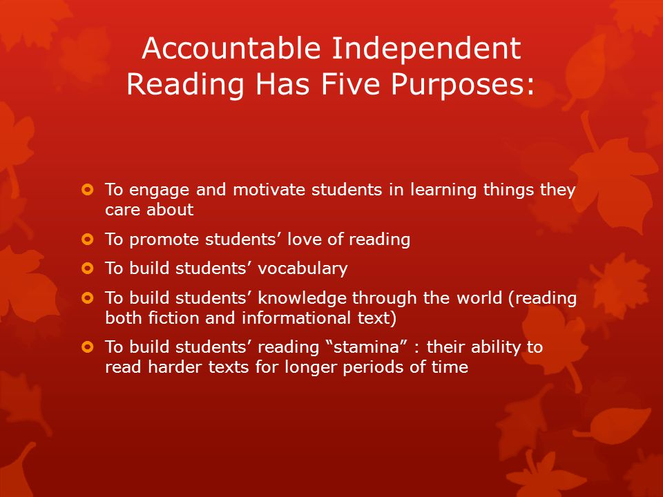 Accountable Independent Reading Has Five Purposes:  To engage and motivate students in learning things they care about  To promote students' love of reading  To build students' vocabulary  To build students' knowledge through the world (reading both fiction and informational text)  To build students' reading stamina : their ability to read harder texts for longer periods of time