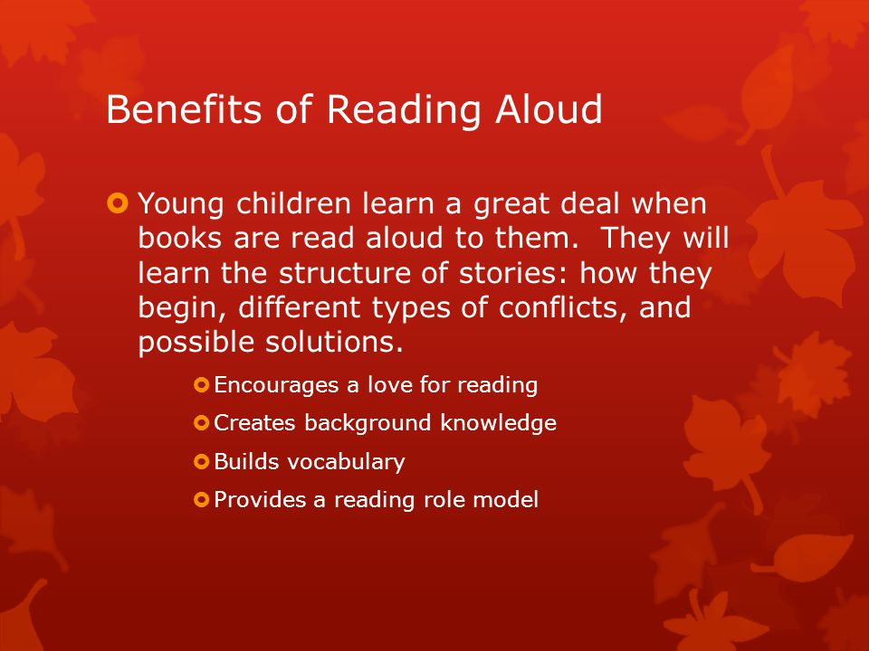 Benefits of Reading Aloud  Young children learn a great deal when books are read aloud to them.