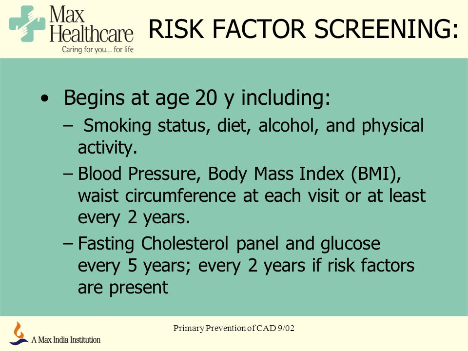 Primary Prevention of CAD 9/02 RISK FACTOR SCREENING: Begins at age 20 y including: – Smoking status, diet, alcohol, and physical activity.