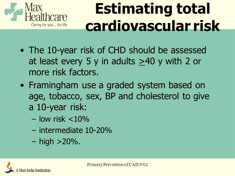 Primary Prevention of CAD 9/02 Estimating total cardiovascular risk The 10-year risk of CHD should be assessed at least every 5 y in adults >40 y with 2 or more risk factors.