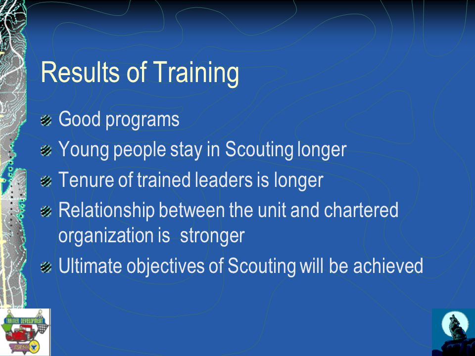 Results of Training Good programs Young people stay in Scouting longer Tenure of trained leaders is longer Relationship between the unit and chartered organization is stronger Ultimate objectives of Scouting will be achieved
