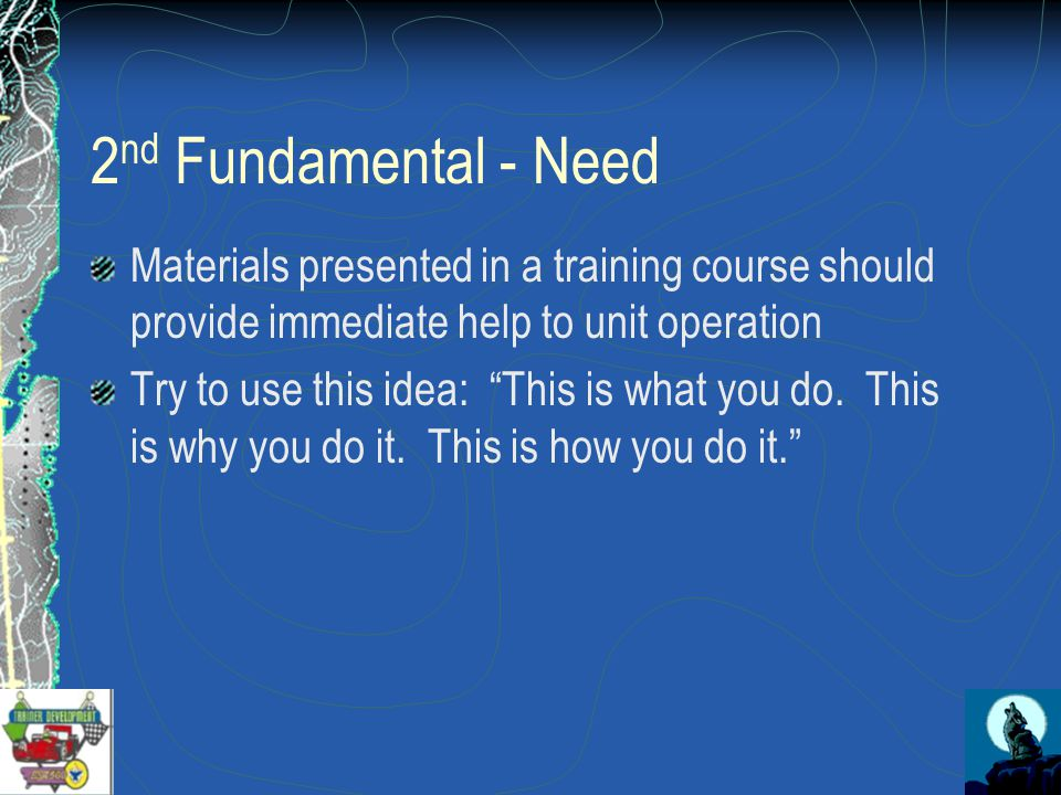 2 nd Fundamental - Need Materials presented in a training course should provide immediate help to unit operation Try to use this idea: This is what you do.