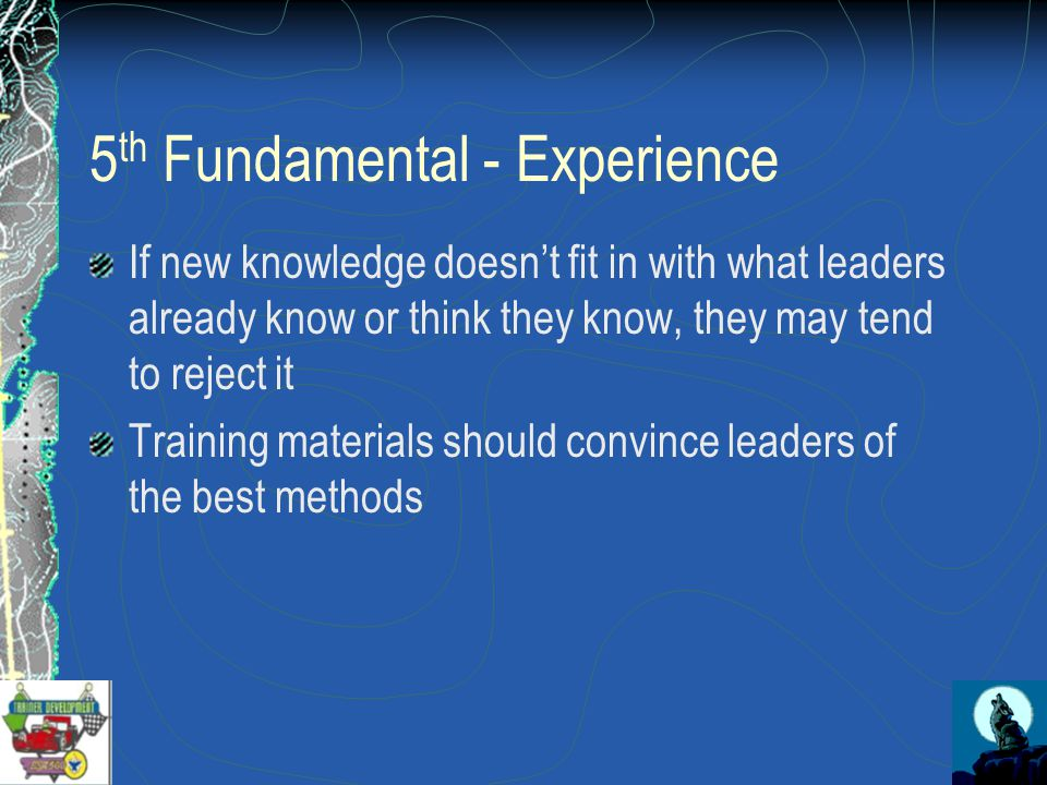 5 th Fundamental - Experience If new knowledge doesn't fit in with what leaders already know or think they know, they may tend to reject it Training materials should convince leaders of the best methods