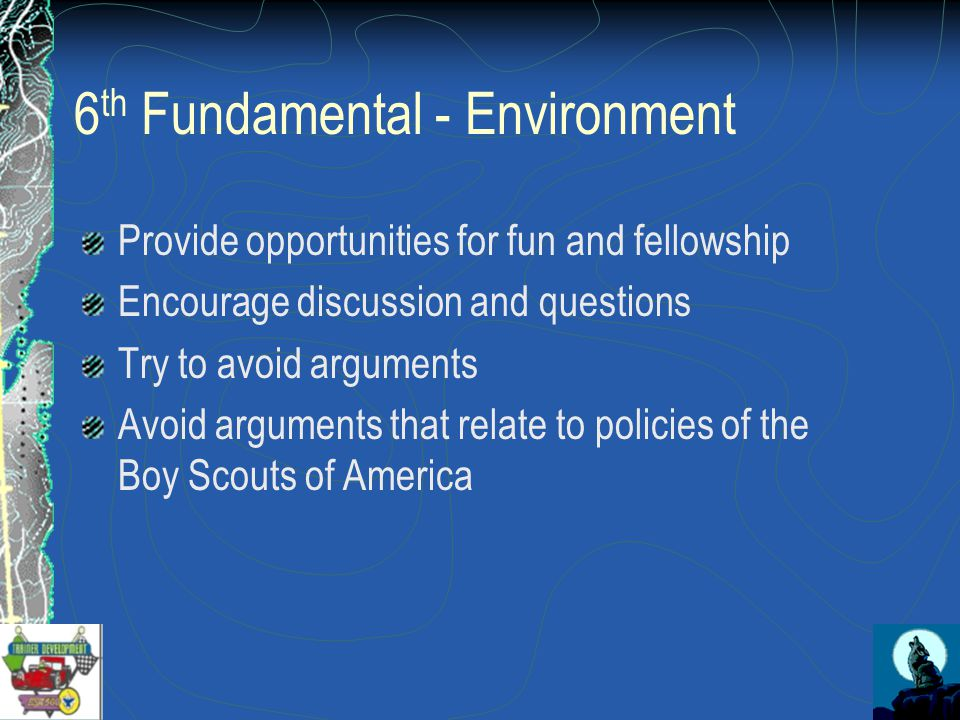 6 th Fundamental - Environment Provide opportunities for fun and fellowship Encourage discussion and questions Try to avoid arguments Avoid arguments that relate to policies of the Boy Scouts of America