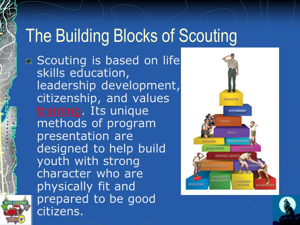 The Building Blocks of Scouting Scouting is based on life skills education, leadership development, citizenship, and values training.