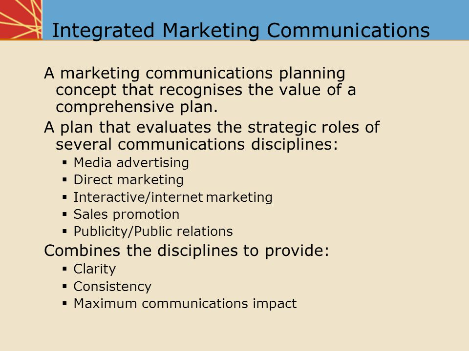 Integrated Marketing Communications A marketing communications planning concept that recognises the value of a comprehensive plan.