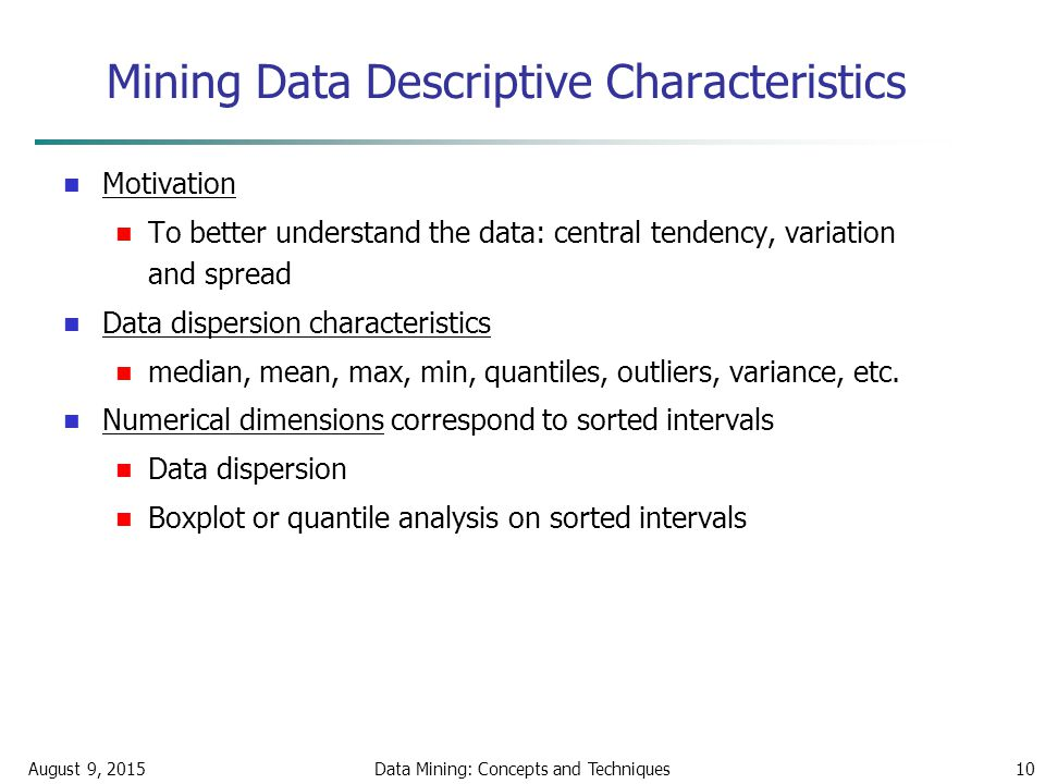 August 9, 2015Data Mining: Concepts and Techniques10 Mining Data Descriptive Characteristics Motivation To better understand the data: central tendency, variation and spread Data dispersion characteristics median, mean, max, min, quantiles, outliers, variance, etc.