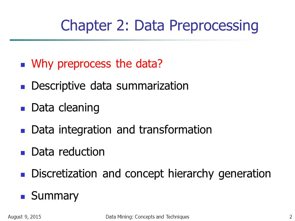 August 9, 2015Data Mining: Concepts and Techniques2 Chapter 2: Data Preprocessing Why preprocess the data.
