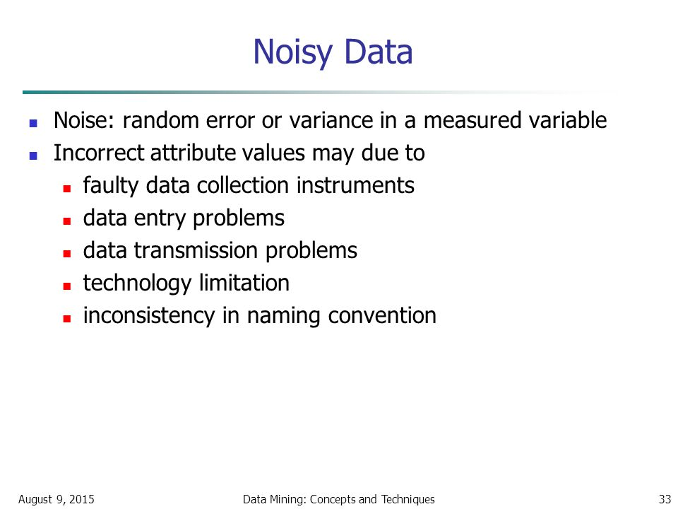 August 9, 2015Data Mining: Concepts and Techniques33 Noisy Data Noise: random error or variance in a measured variable Incorrect attribute values may due to faulty data collection instruments data entry problems data transmission problems technology limitation inconsistency in naming convention
