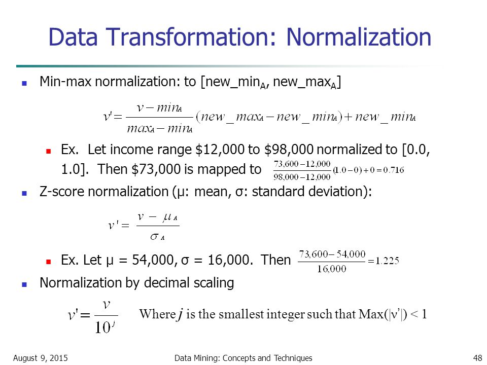 August 9, 2015Data Mining: Concepts and Techniques48 Data Transformation: Normalization Min-max normalization: to [new_min A, new_max A ] Ex.