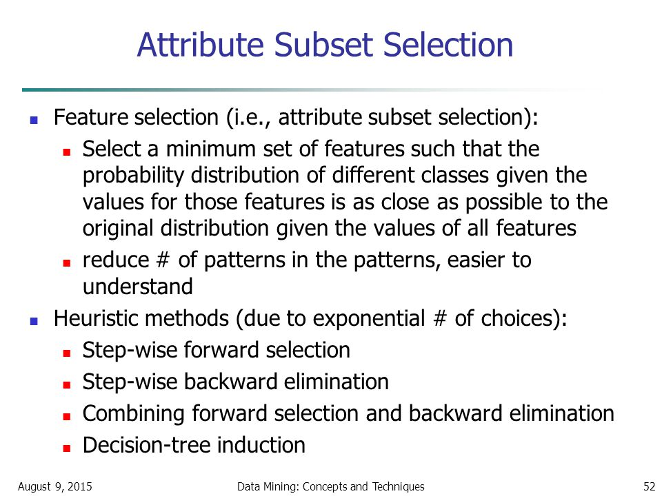 August 9, 2015Data Mining: Concepts and Techniques52 Attribute Subset Selection Feature selection (i.e., attribute subset selection): Select a minimum set of features such that the probability distribution of different classes given the values for those features is as close as possible to the original distribution given the values of all features reduce # of patterns in the patterns, easier to understand Heuristic methods (due to exponential # of choices): Step-wise forward selection Step-wise backward elimination Combining forward selection and backward elimination Decision-tree induction