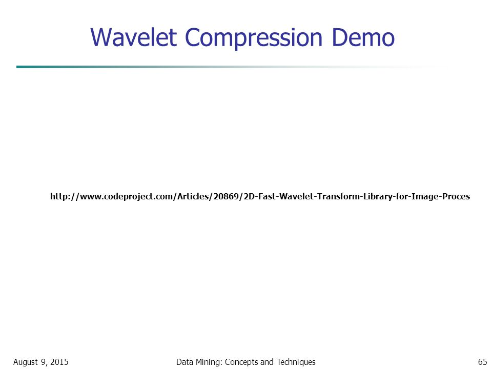 Wavelet Compression Demo August 9, 2015Data Mining: Concepts and Techniques65 http://www.codeproject.com/Articles/20869/2D-Fast-Wavelet-Transform-Library-for-Image-Proces