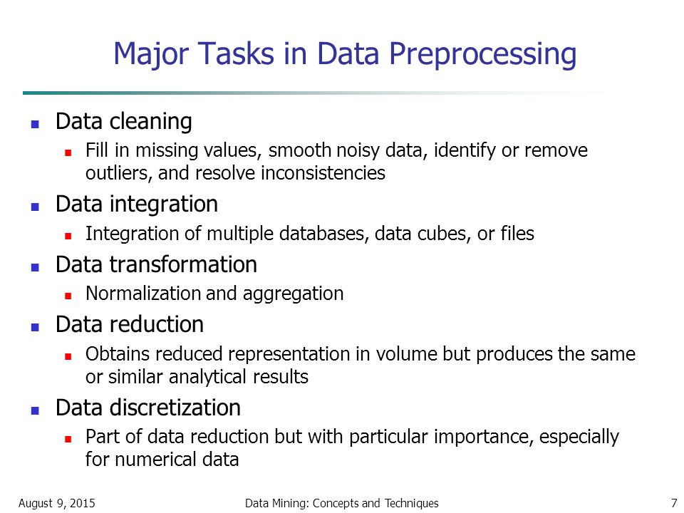 August 9, 2015Data Mining: Concepts and Techniques7 Major Tasks in Data Preprocessing Data cleaning Fill in missing values, smooth noisy data, identify or remove outliers, and resolve inconsistencies Data integration Integration of multiple databases, data cubes, or files Data transformation Normalization and aggregation Data reduction Obtains reduced representation in volume but produces the same or similar analytical results Data discretization Part of data reduction but with particular importance, especially for numerical data