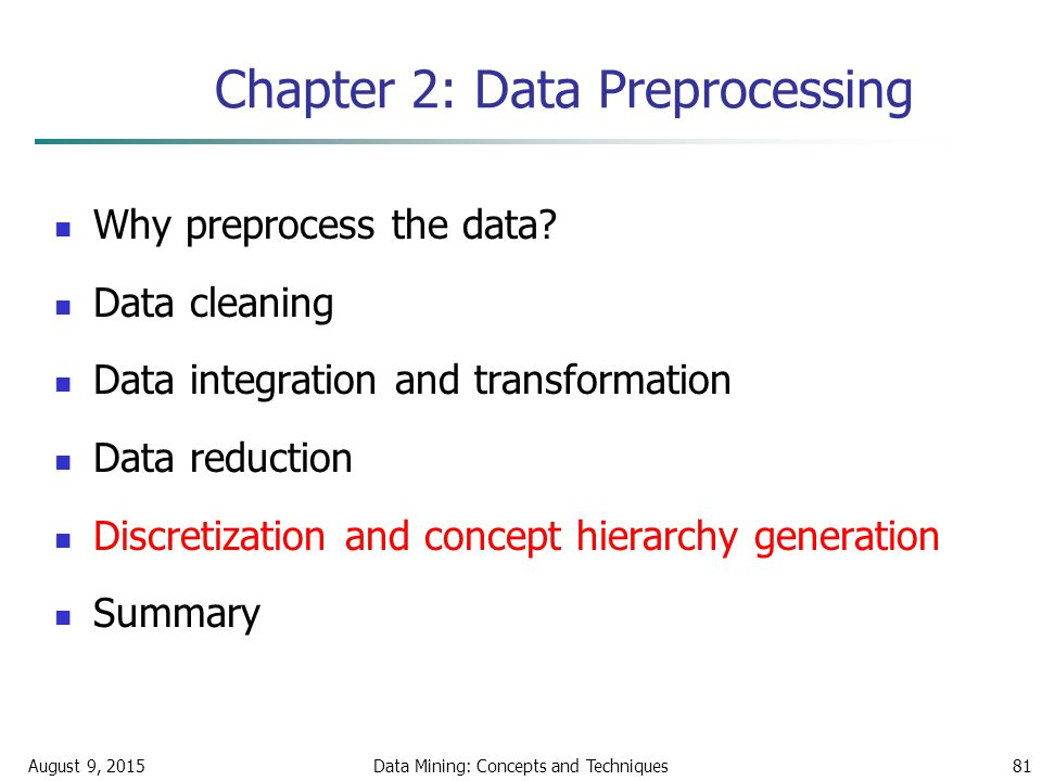 August 9, 2015Data Mining: Concepts and Techniques81 Chapter 2: Data Preprocessing Why preprocess the data.
