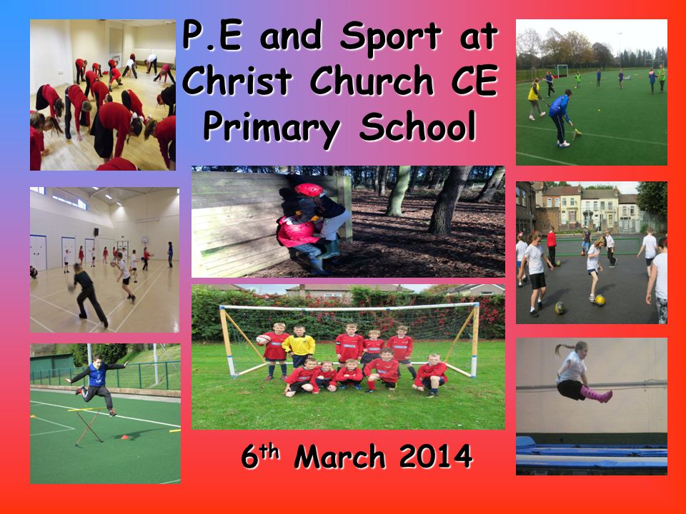P.E and Sport at ChristChurch CE Primary School P.E and Sport at Christ Church CE Primary School 6 th March 2014