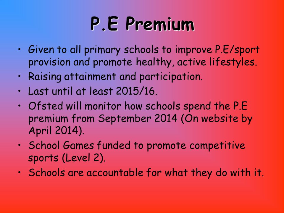 P.E Premium Given to all primary schools to improve P.E/sport provision and promote healthy, active lifestyles.