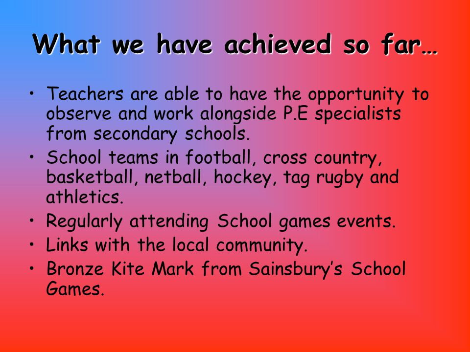 What we have achieved so far… Teachers are able to have the opportunity to observe and work alongside P.E specialists from secondary schools.