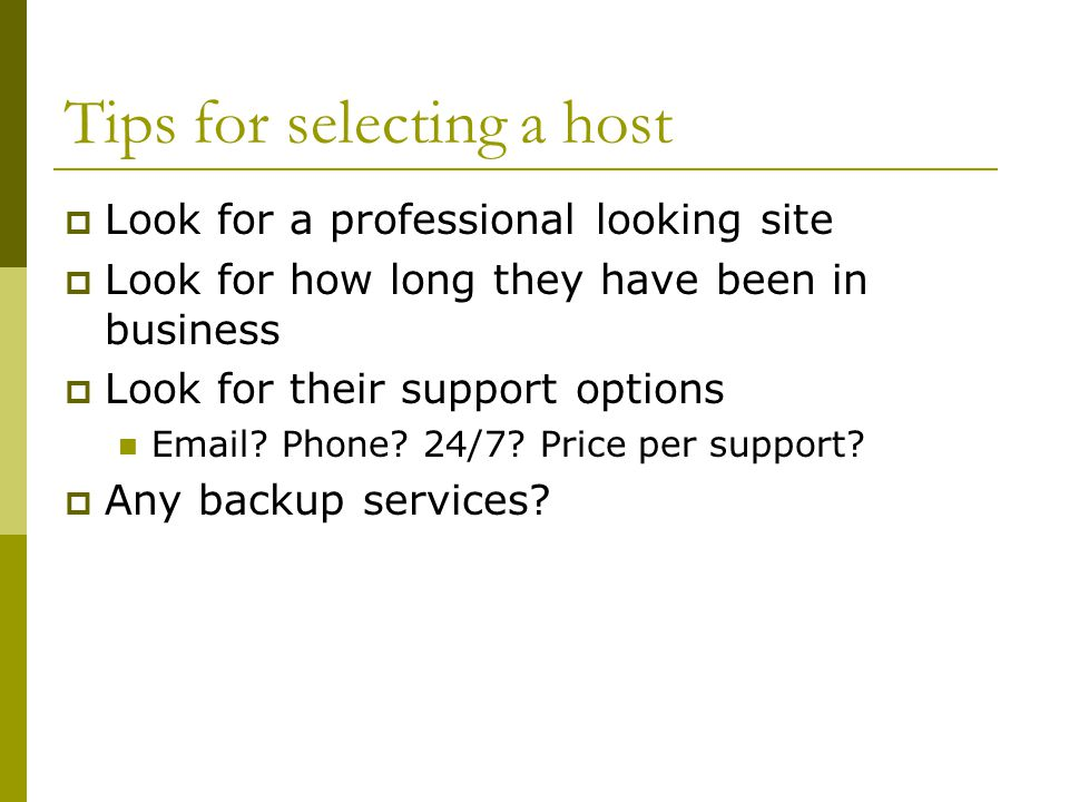 Tips for selecting a host  Look for a professional looking site  Look for how long they have been in business  Look for their support options  .