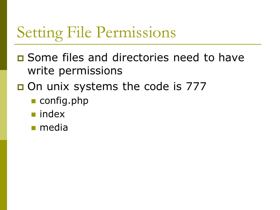 Setting File Permissions  Some files and directories need to have write permissions  On unix systems the code is 777 config.php index media