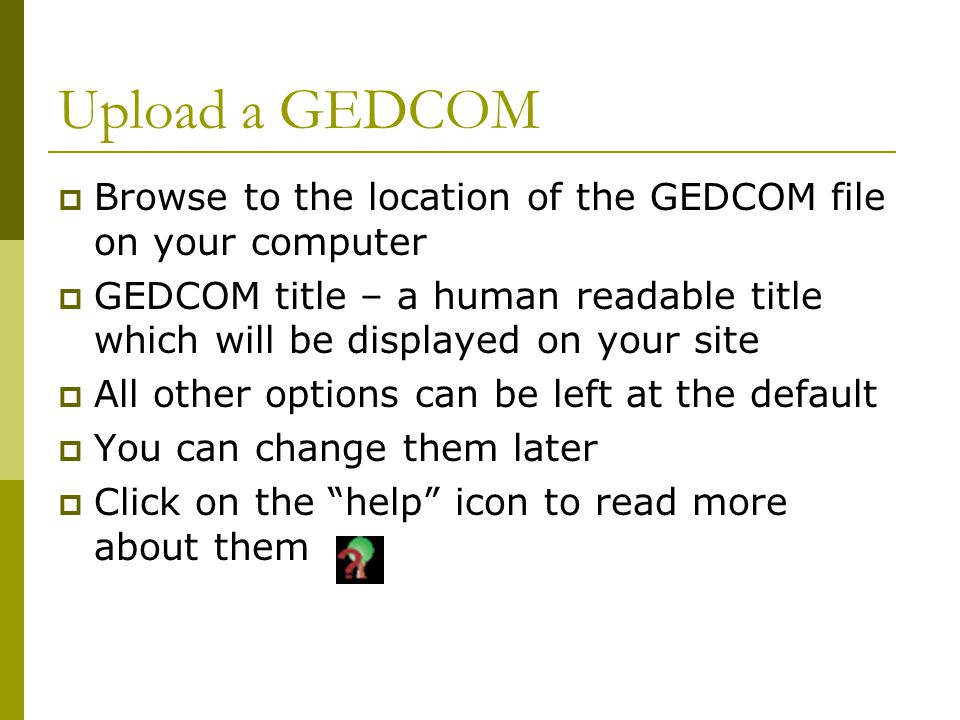 Upload a GEDCOM  Browse to the location of the GEDCOM file on your computer  GEDCOM title – a human readable title which will be displayed on your site  All other options can be left at the default  You can change them later  Click on the help icon to read more about them