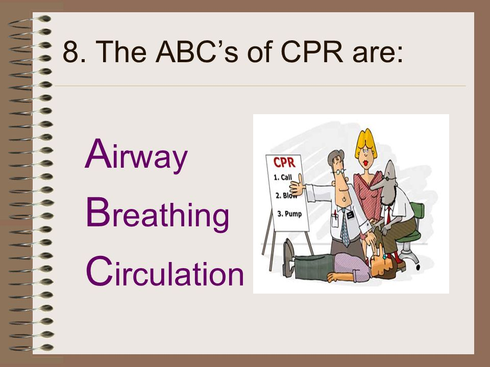 8. The ABC's of CPR are: A irway B reathing C irculation