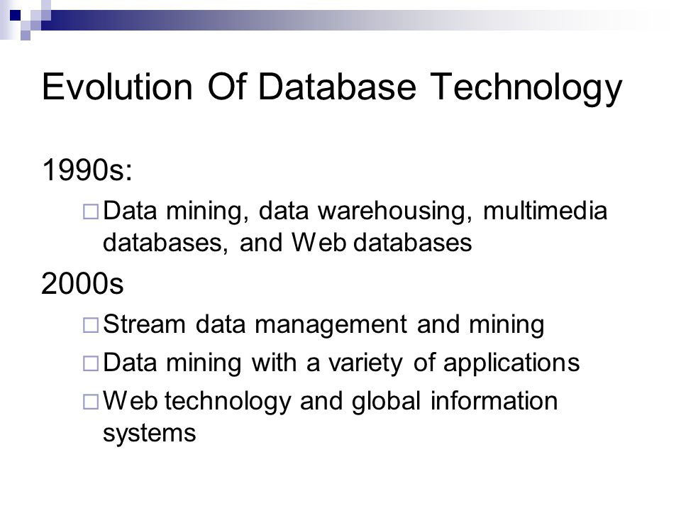 Evolution Of Database Technology 1990s:  Data mining, data warehousing, multimedia databases, and Web databases 2000s  Stream data management and mining  Data mining with a variety of applications  Web technology and global information systems