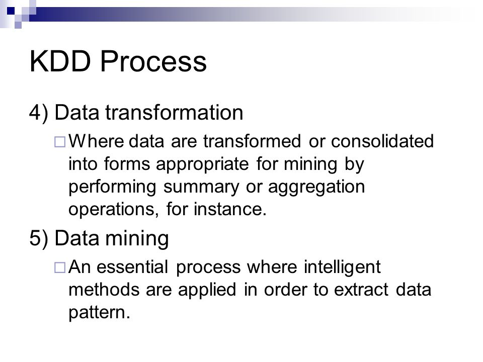 KDD Process 4) Data transformation  Where data are transformed or consolidated into forms appropriate for mining by performing summary or aggregation operations, for instance.