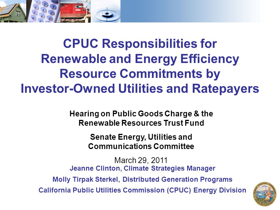 1 CPUC Responsibilities for Renewable and Energy Efficiency Resource Commitments by Investor-Owned Utilities and Ratepayers Hearing on Public Goods Charge & the Renewable Resources Trust Fund Senate Energy, Utilities and Communications Committee March 29, 2011 Jeanne Clinton, Climate Strategies Manager Molly Tirpak Sterkel, Distributed Generation Programs California Public Utilities Commission (CPUC) Energy Division
