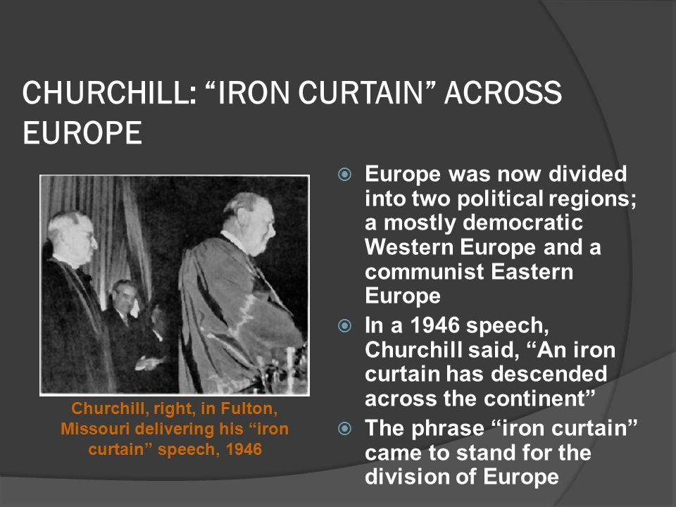 CHURCHILL: IRON CURTAIN ACROSS EUROPE  Europe was now divided into two political regions; a mostly democratic Western Europe and a communist Eastern Europe  In a 1946 speech, Churchill said, An iron curtain has descended across the continent  The phrase iron curtain came to stand for the division of Europe Churchill, right, in Fulton, Missouri delivering his iron curtain speech, 1946