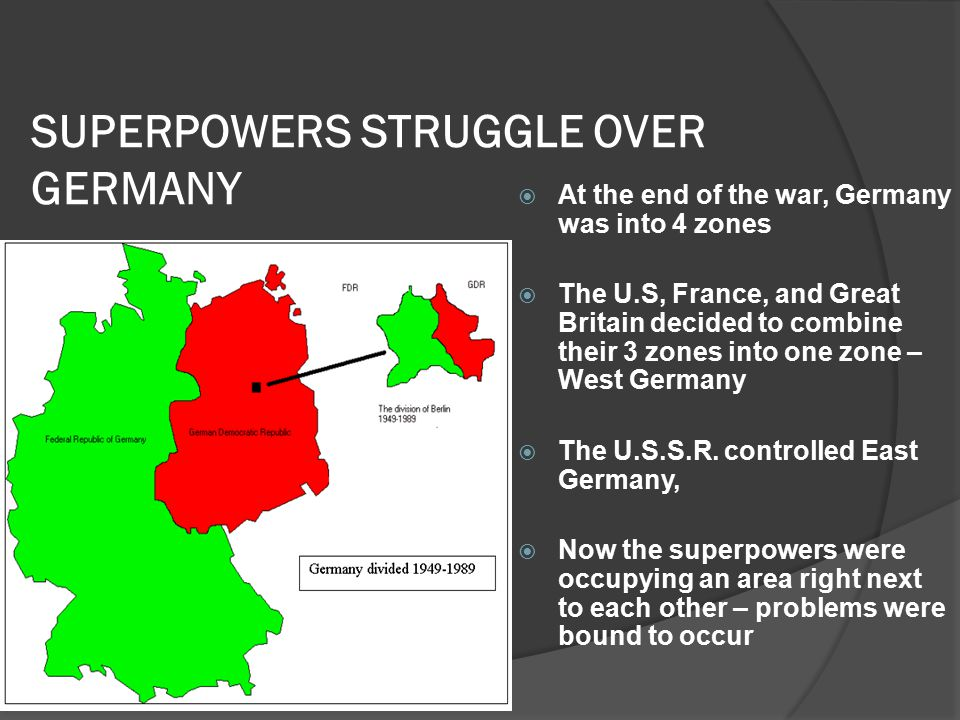 SUPERPOWERS STRUGGLE OVER GERMANY  At the end of the war, Germany was into 4 zones  The U.S, France, and Great Britain decided to combine their 3 zones into one zone – West Germany  The U.S.S.R.