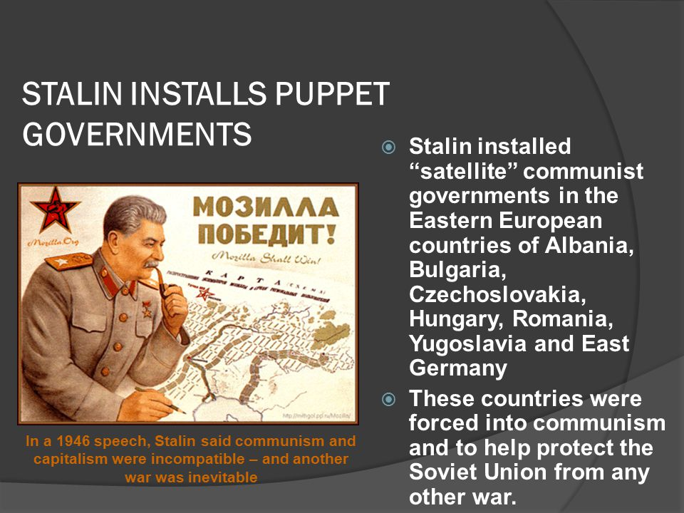 STALIN INSTALLS PUPPET GOVERNMENTS  Stalin installed satellite communist governments in the Eastern European countries of Albania, Bulgaria, Czechoslovakia, Hungary, Romania, Yugoslavia and East Germany  These countries were forced into communism and to help protect the Soviet Union from any other war.