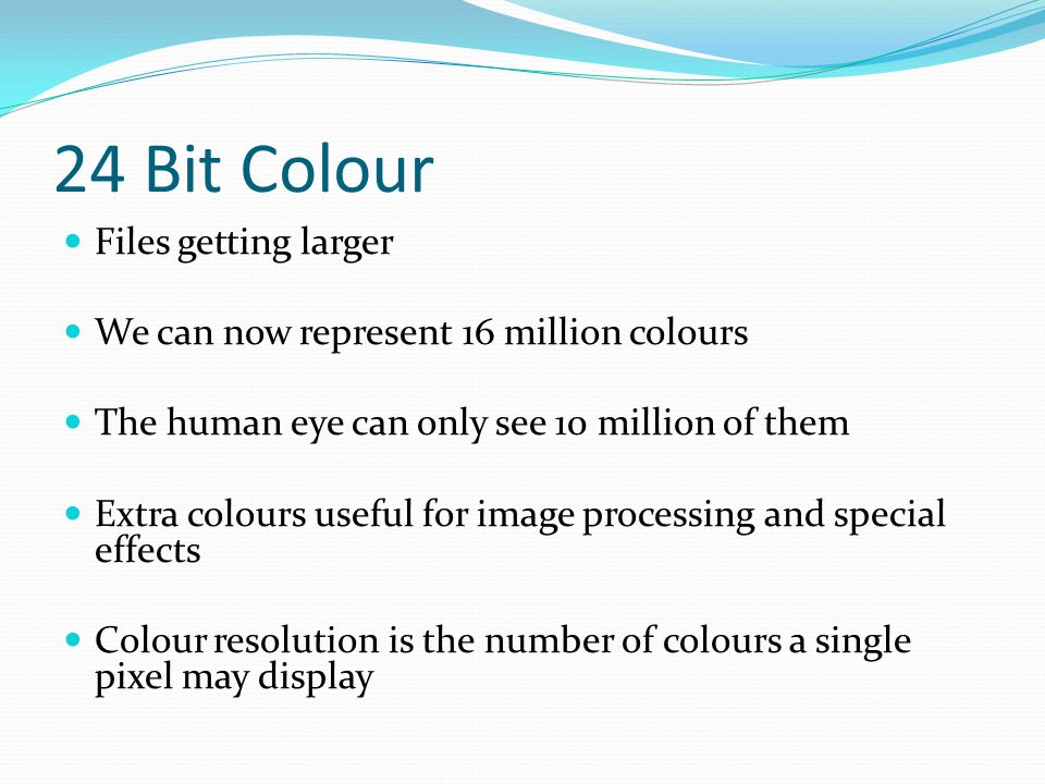 24 Bit Colour Files getting larger We can now represent 16 million colours The human eye can only see 10 million of them Extra colours useful for image processing and special effects Colour resolution is the number of colours a single pixel may display