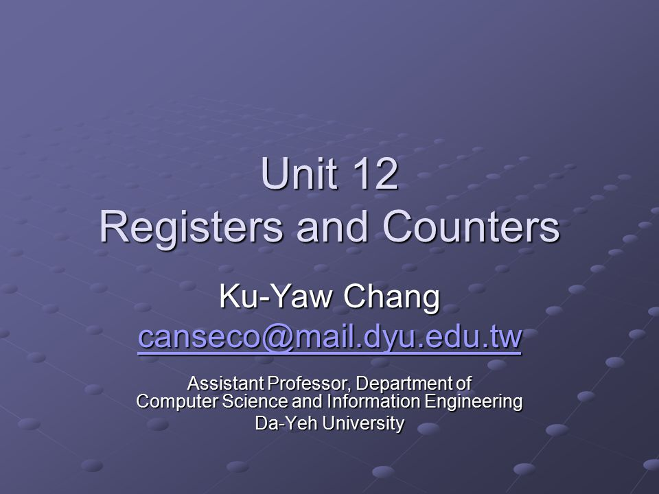 Unit 12 Registers and Counters Ku-Yaw Chang Assistant Professor, Department of Computer Science and Information Engineering Da-Yeh University