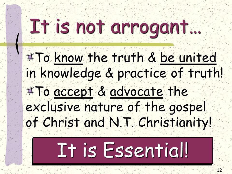 12 It is not arrogant… To know the truth & be united in knowledge & practice of truth.