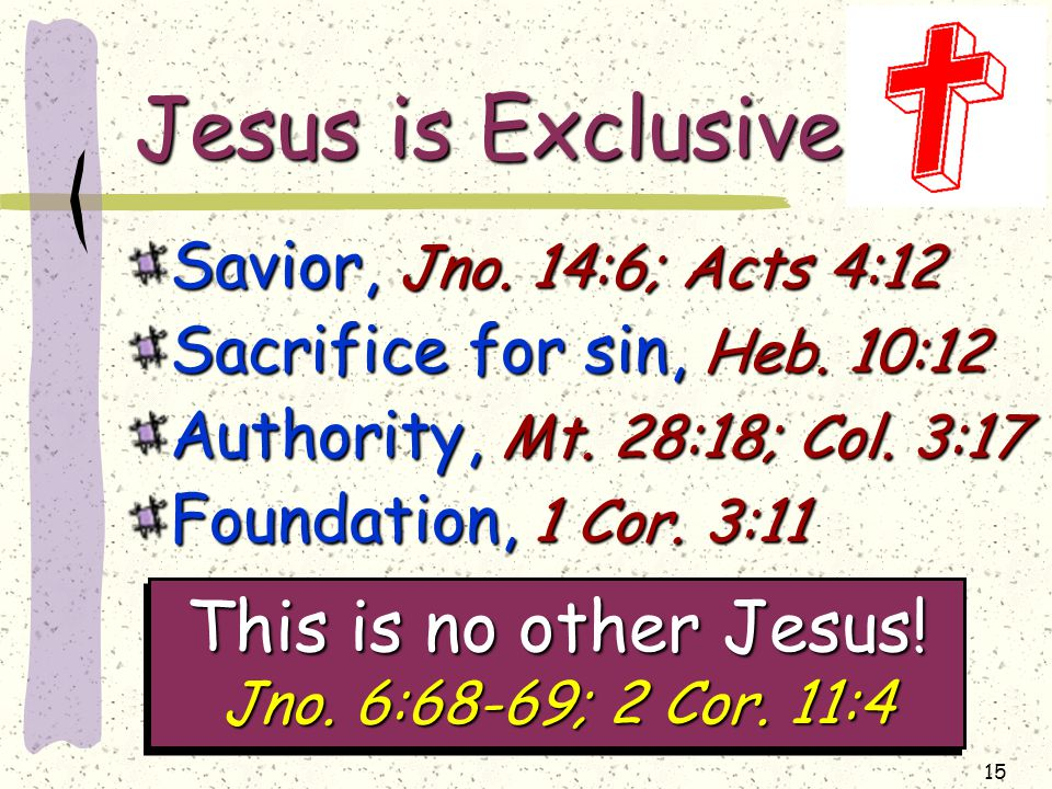 15 Jesus is Exclusive Savior, Jno. 14:6; Acts 4:12 Sacrifice for sin, Heb.