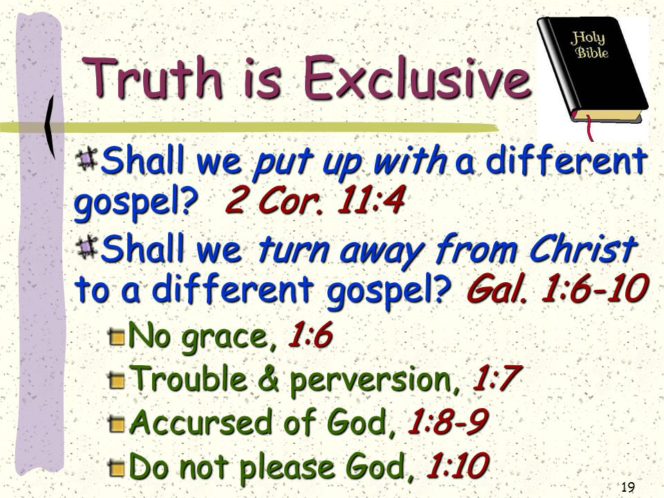 19 Truth is Exclusive Shall we put up with a different gospel.