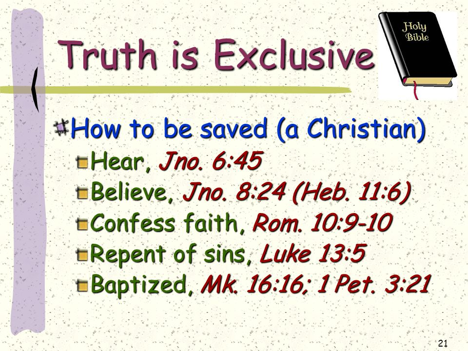 21 Truth is Exclusive How to be saved (a Christian) Hear, Jno.
